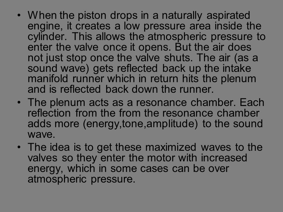When the piston drops in a naturally aspirated engine, it creates a low pressure area inside the cylinder. This allows the atmospheric pressure to enter the valve once it opens. But the air does not just stop once the valve shuts. The air (as a sound wave) gets reflected back up the intake manifold runner which in return hits the plenum and is reflected back down the runner.