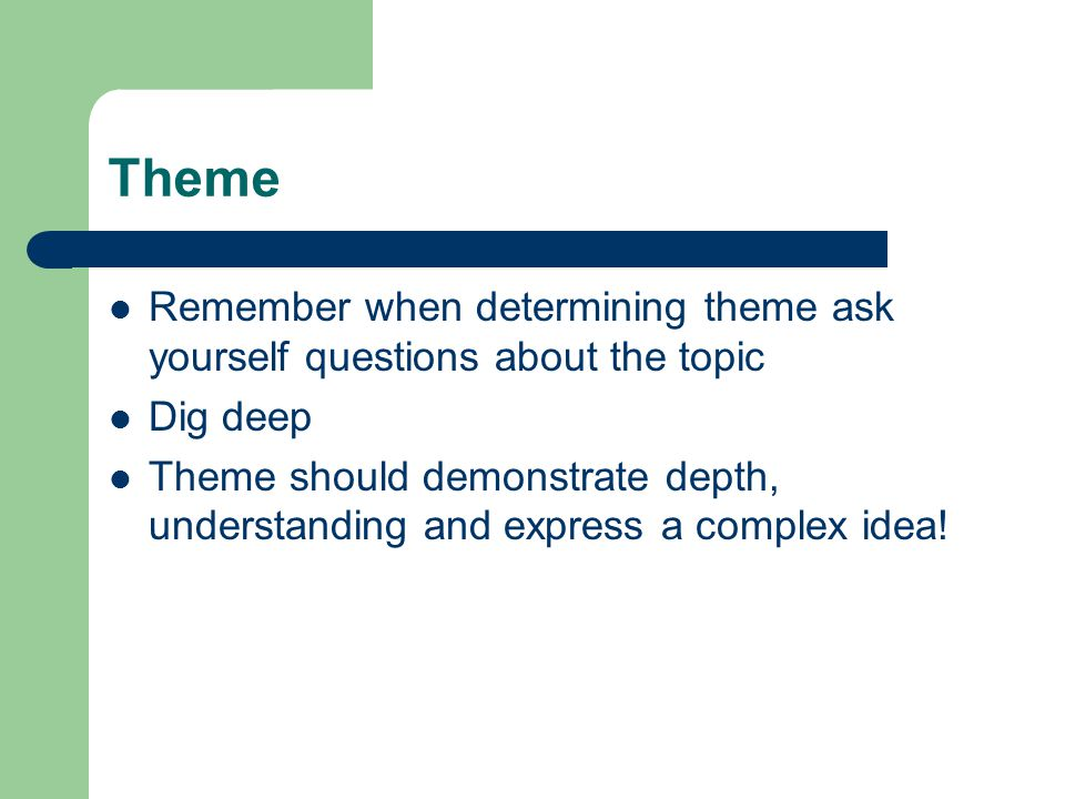 Theme Remember when determining theme ask yourself questions about the topic. Dig deep.
