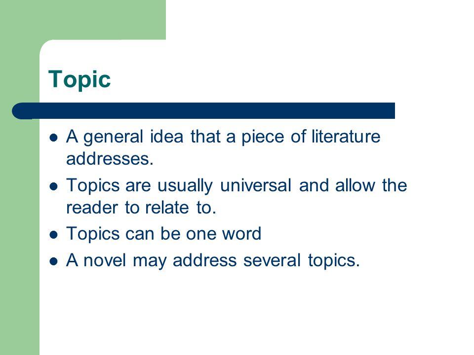 Topic A general idea that a piece of literature addresses.