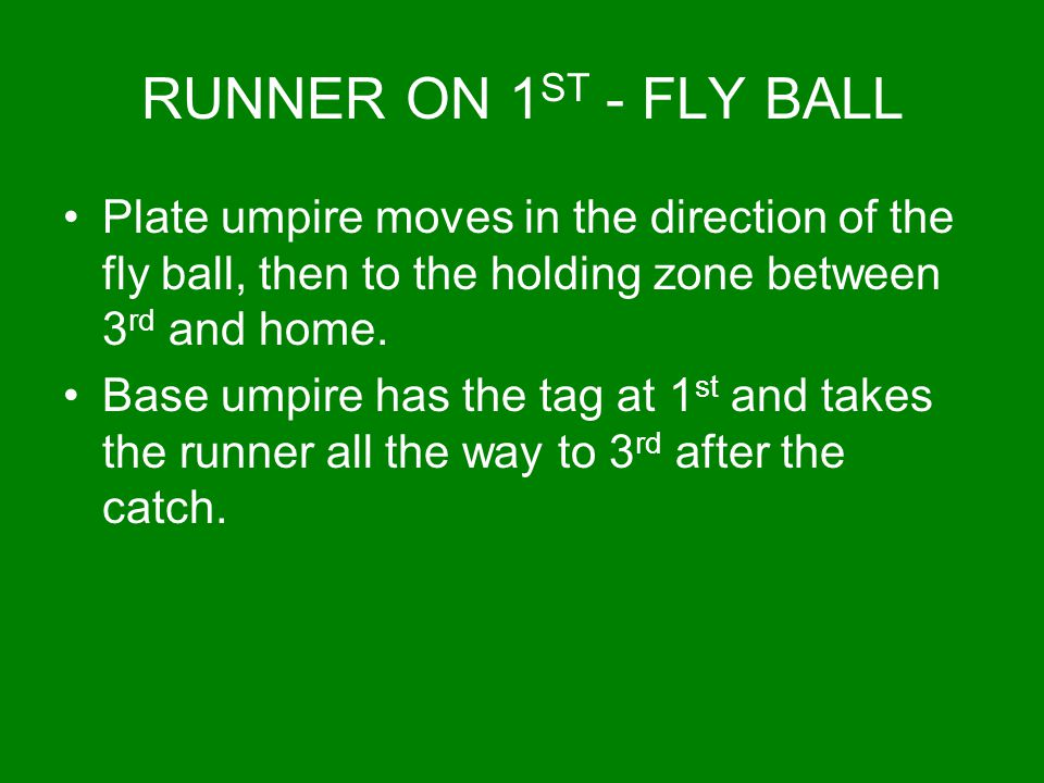 RUNNER ON 1ST - FLY BALL Plate umpire moves in the direction of the fly ball, then to the holding zone between 3rd and home.