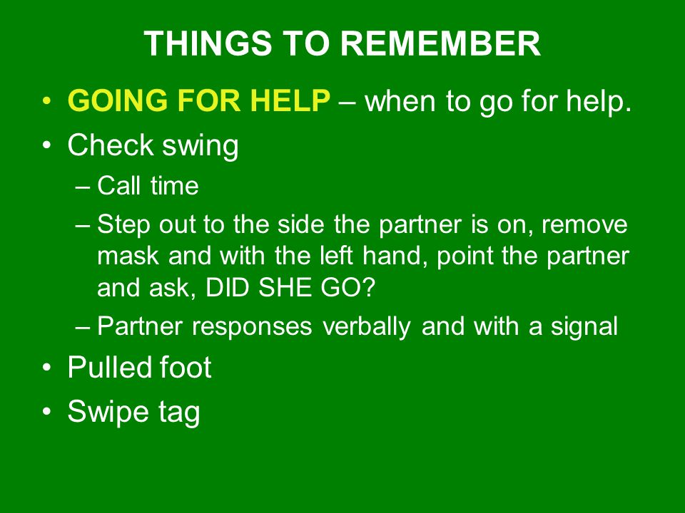THINGS TO REMEMBER GOING FOR HELP – when to go for help. Check swing