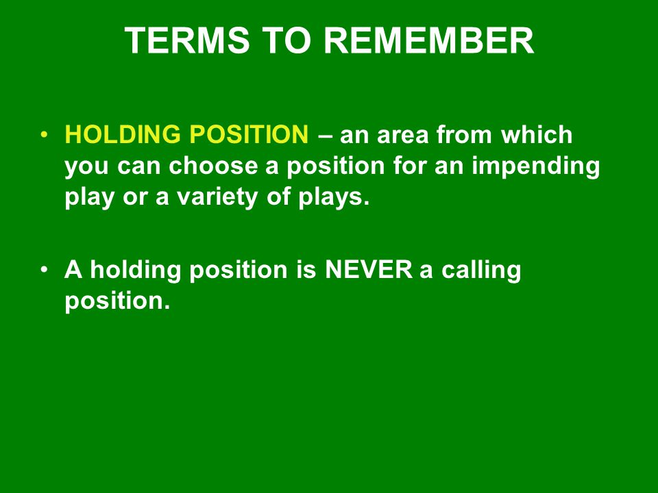 TERMS TO REMEMBER HOLDING POSITION – an area from which you can choose a position for an impending play or a variety of plays.