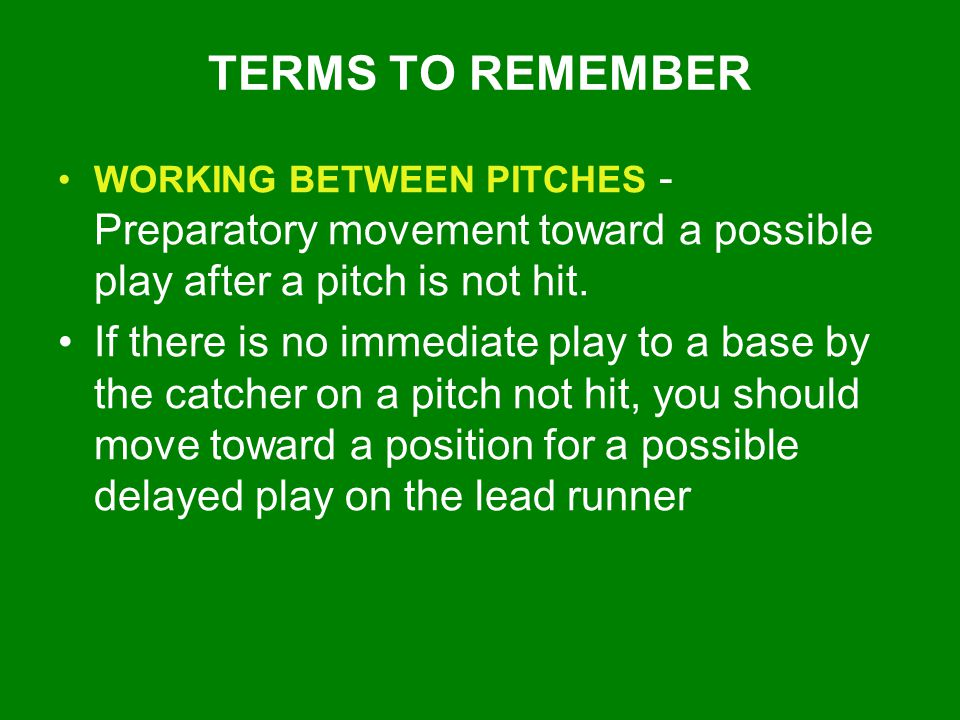 TERMS TO REMEMBER WORKING BETWEEN PITCHES - Preparatory movement toward a possible play after a pitch is not hit.