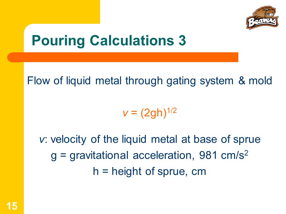 Pouring Calculations 3 Flow of liquid metal through gating system & mold. v = (2gh)1/2. v: velocity of the liquid metal at base of sprue.