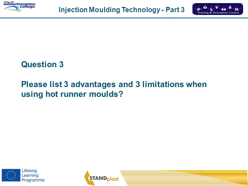 Question 3 Please list 3 advantages and 3 limitations when using hot runner moulds