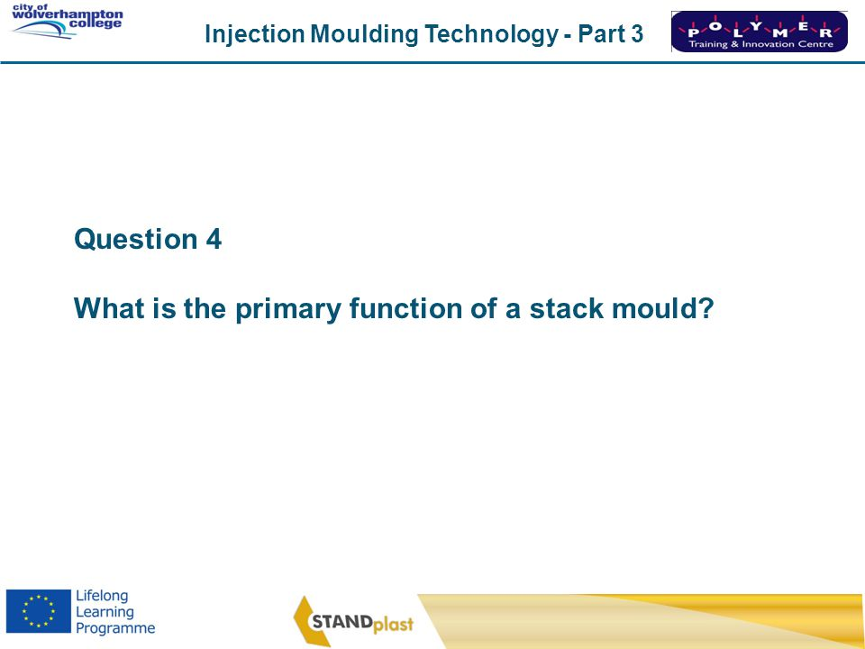 Question 4 What is the primary function of a stack mould