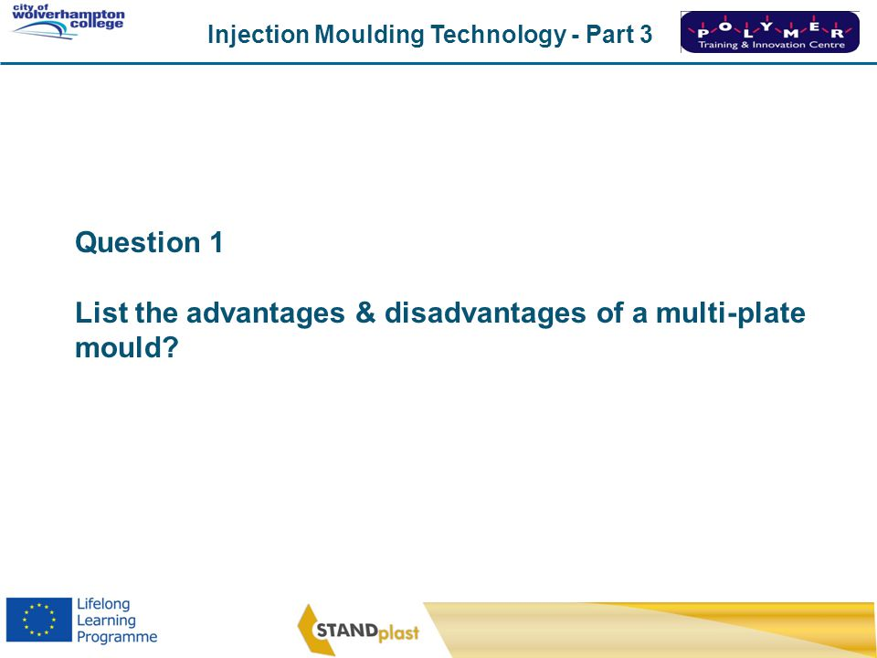 Question 1 List the advantages & disadvantages of a multi-plate mould