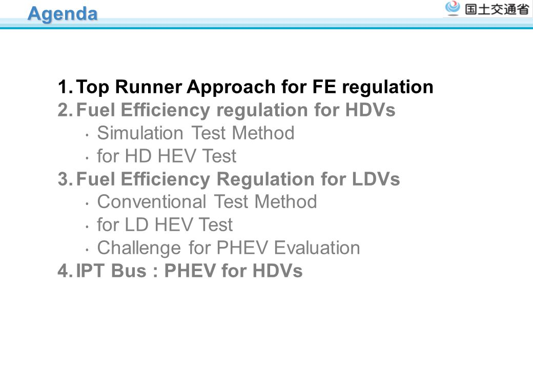 Agenda Top Runner Approach for FE regulation. Fuel Efficiency regulation for HDVs ・ Simulation Test Method ・ for HD HEV Test.
