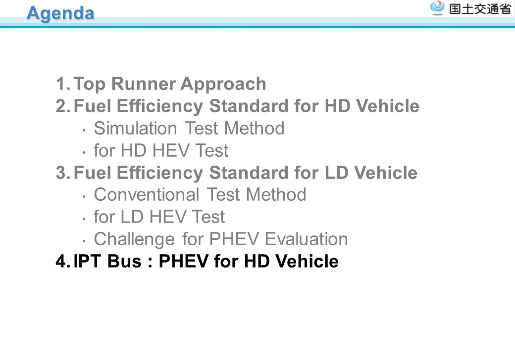 Agenda Top Runner Approach. Fuel Efficiency Standard for HD Vehicle ・ Simulation Test Method ・ for HD HEV Test.