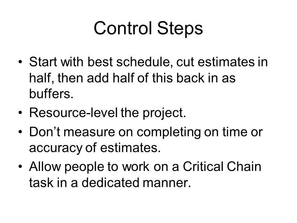 Control Steps Start with best schedule, cut estimates in half, then add half of this back in as buffers.