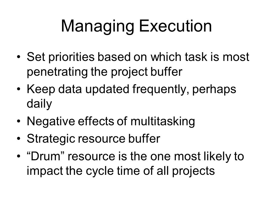 Managing Execution Set priorities based on which task is most penetrating the project buffer. Keep data updated frequently, perhaps daily.