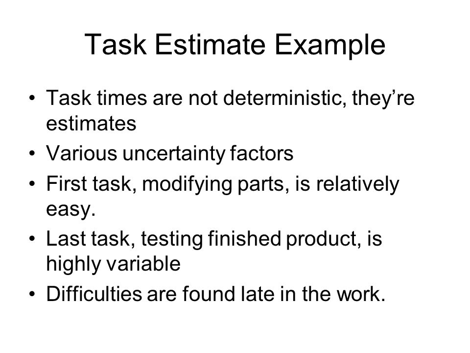 Task Estimate Example Task times are not deterministic, they're estimates. Various uncertainty factors.
