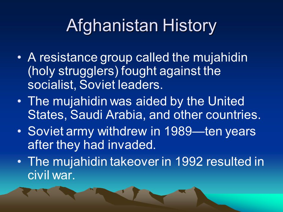 Afghanistan History A resistance group called the mujahidin (holy strugglers) fought against the socialist, Soviet leaders.