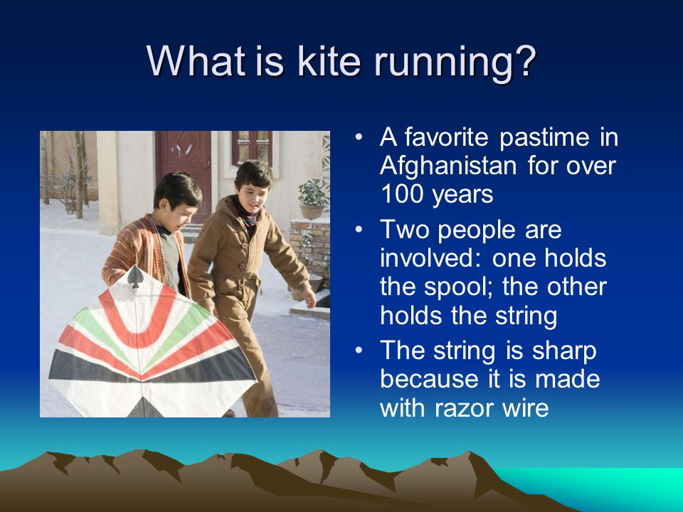 What is kite running A favorite pastime in Afghanistan for over 100 years. Two people are involved: one holds the spool; the other holds the string.