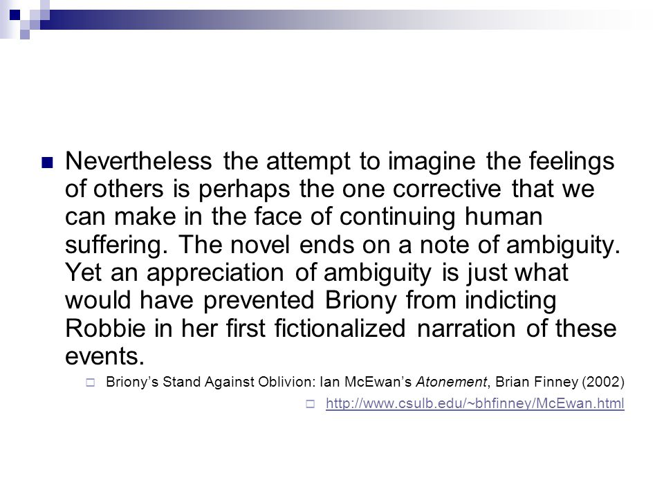 Nevertheless the attempt to imagine the feelings of others is perhaps the one corrective that we can make in the face of continuing human suffering. The novel ends on a note of ambiguity. Yet an appreciation of ambiguity is just what would have prevented Briony from indicting Robbie in her first fictionalized narration of these events.