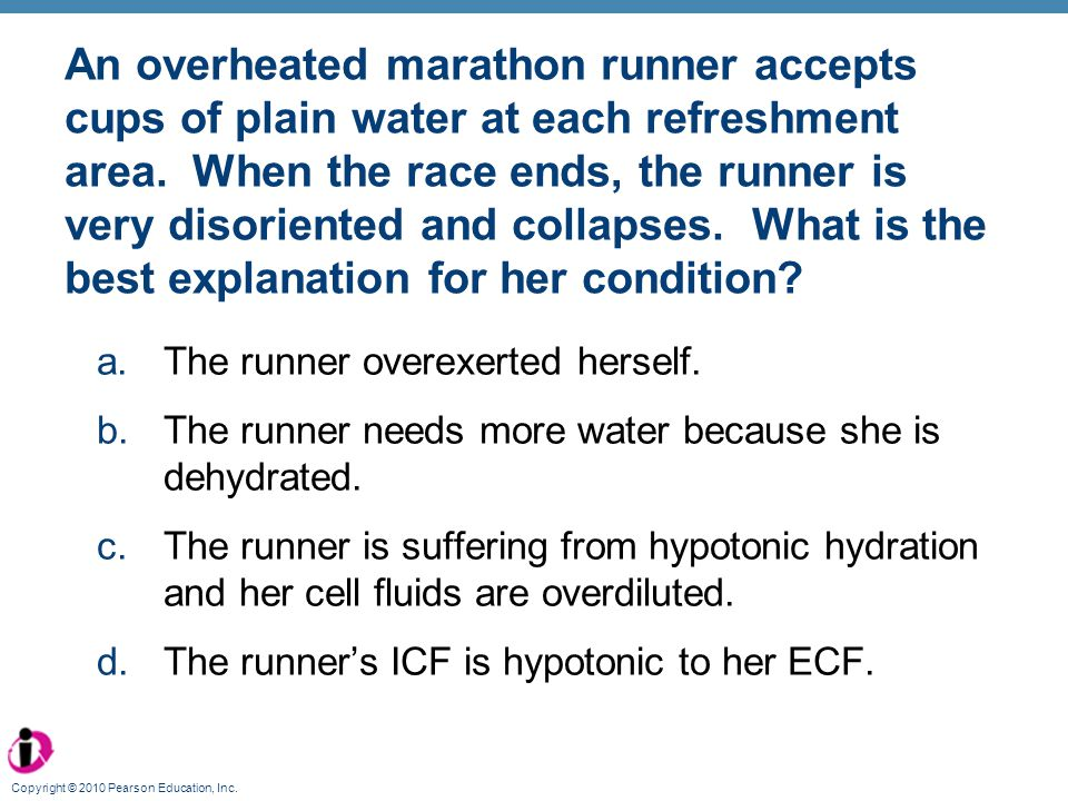 An overheated marathon runner accepts cups of plain water at each refreshment area. When the race ends, the runner is very disoriented and collapses. What is the best explanation for her condition