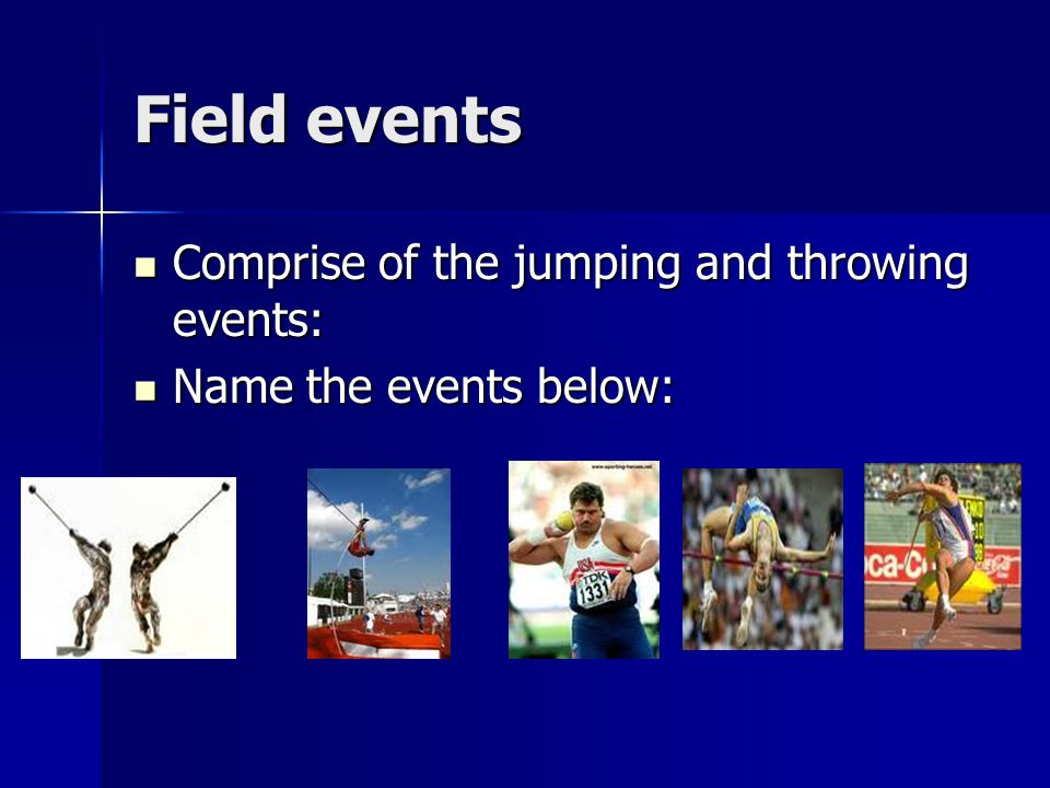 Field events Comprise of the jumping and throwing events:
