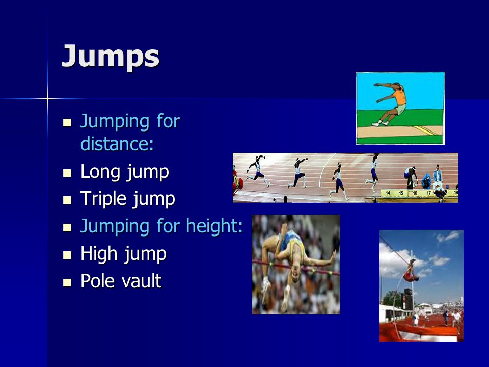 Jumps Jumping for distance: Long jump Triple jump Jumping for height: