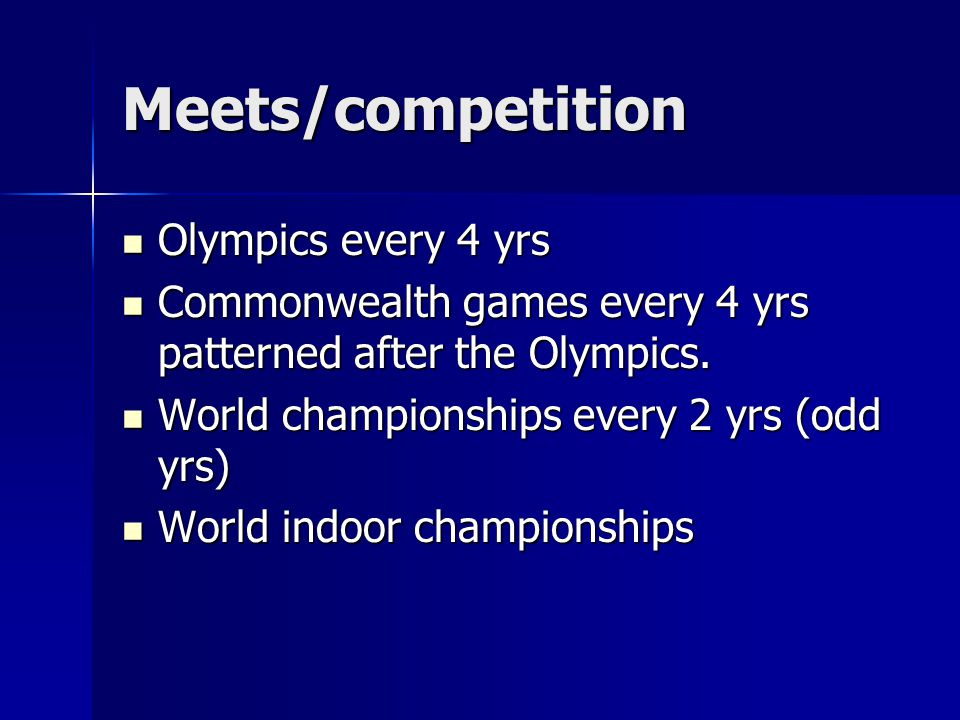 Meets/competition Olympics every 4 yrs