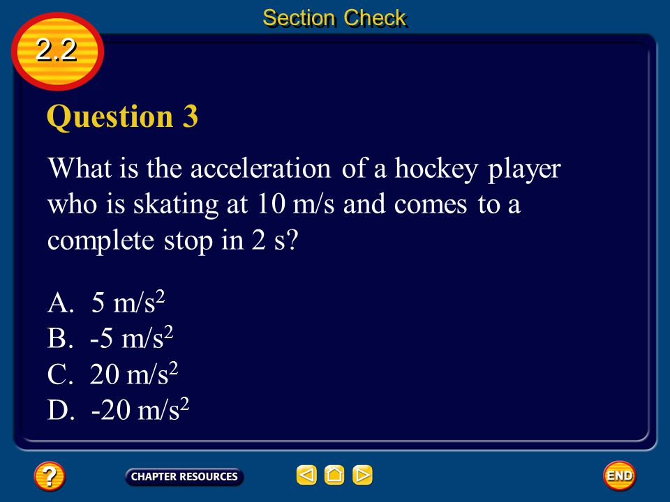 Section Check 2.2. Question 3. What is the acceleration of a hockey player who is skating at 10 m/s and comes to a complete stop in 2 s