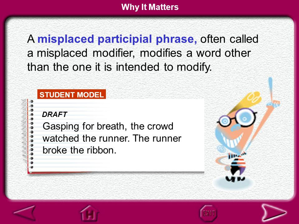 Why It Matters A misplaced participial phrase, often called a misplaced modifier, modifies a word other than the one it is intended to modify.