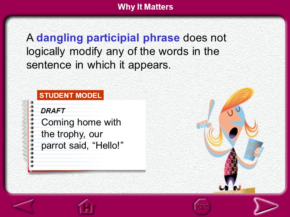 Why It Matters A dangling participial phrase does not logically modify any of the words in the sentence in which it appears.