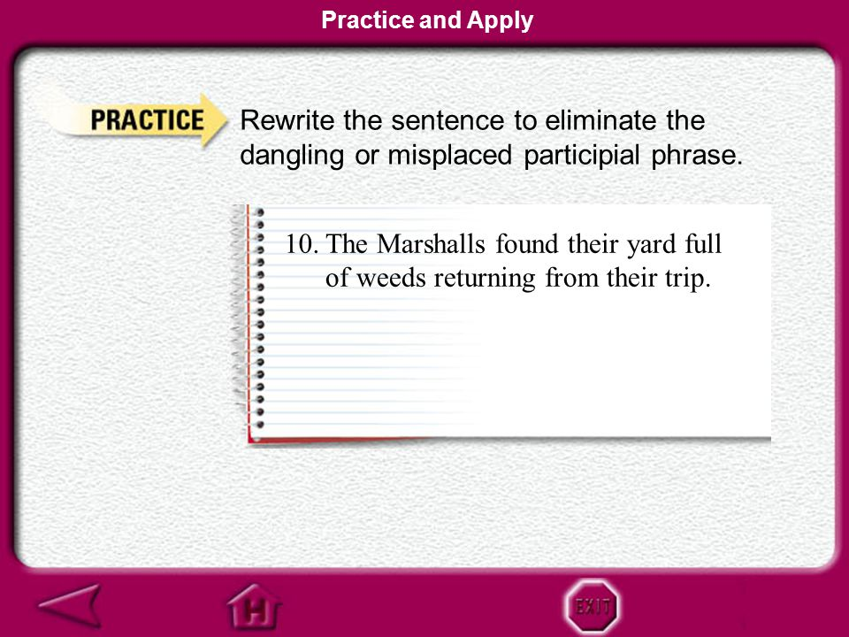 Practice and Apply Rewrite the sentence to eliminate the dangling or misplaced participial phrase.