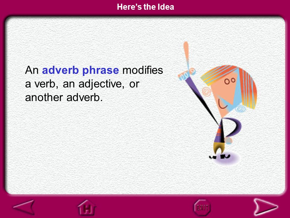 An adverb phrase modifies a verb, an adjective, or another adverb.