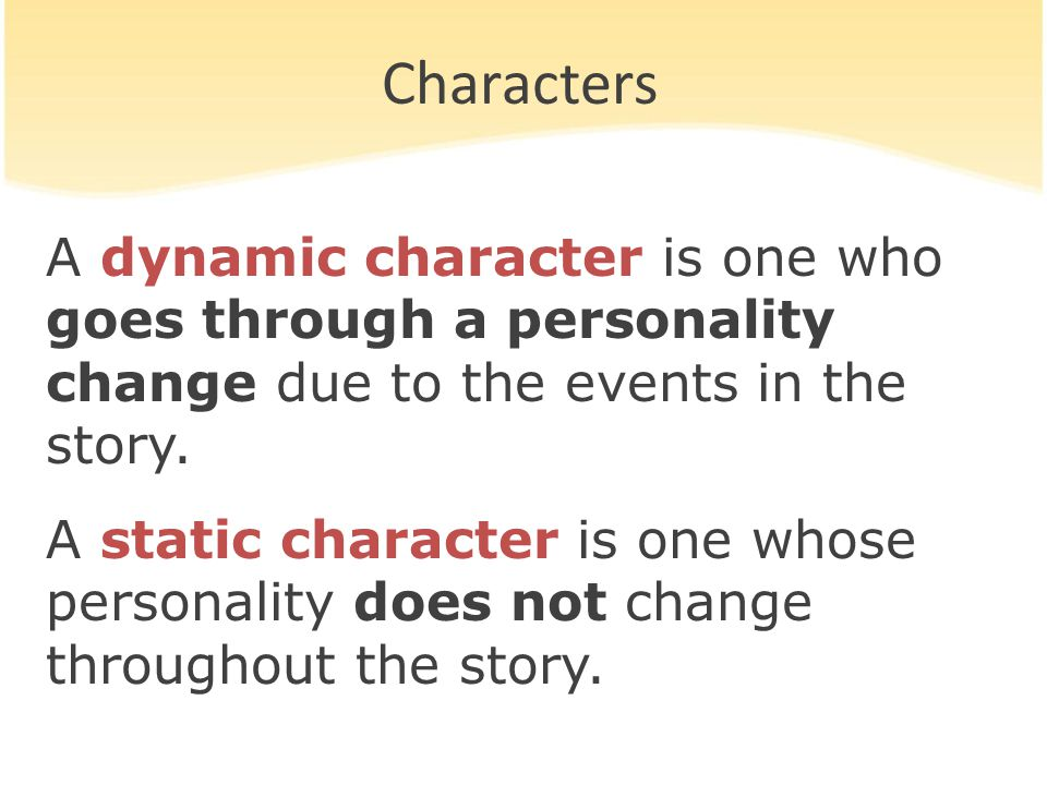 Characters A dynamic character is one who goes through a personality change due to the events in the story.