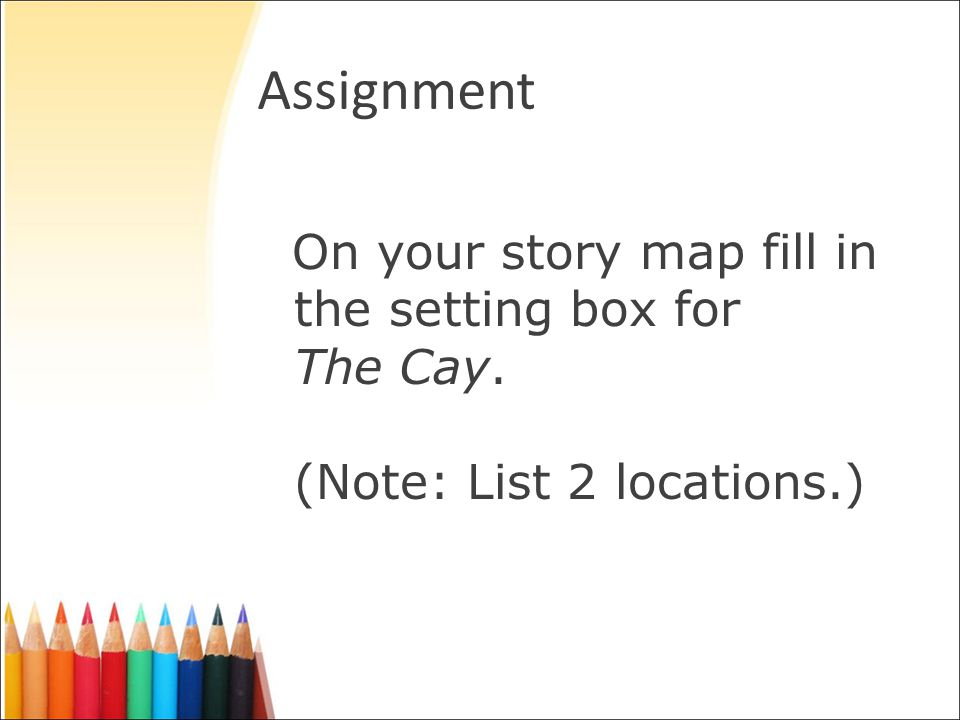 Assignment On your story map fill in the setting box for The Cay. (Note: List 2 locations.)