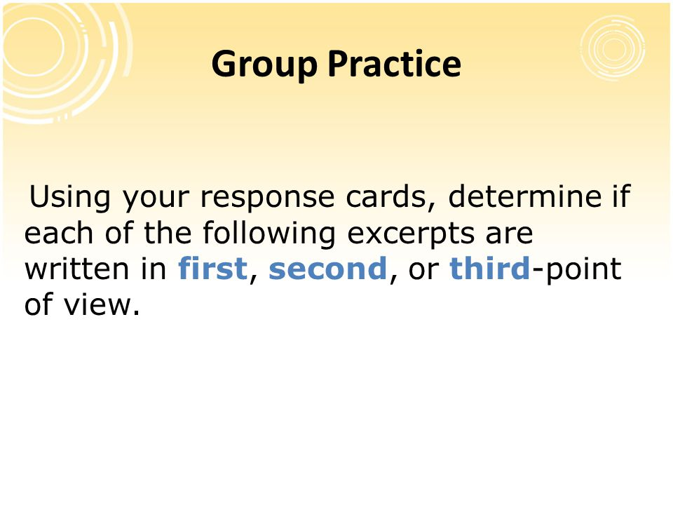 Group Practice Using your response cards, determine if each of the following excerpts are written in first, second, or third-point of view.
