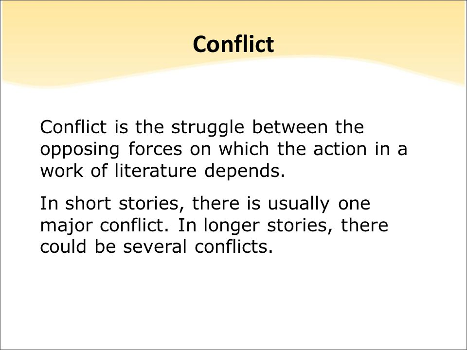 Conflict Conflict is the struggle between the opposing forces on which the action in a work of literature depends.