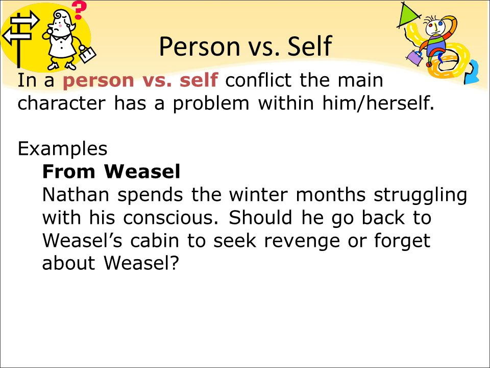 Person vs. Self In a person vs. self conflict the main character has a problem within him/herself. Examples.