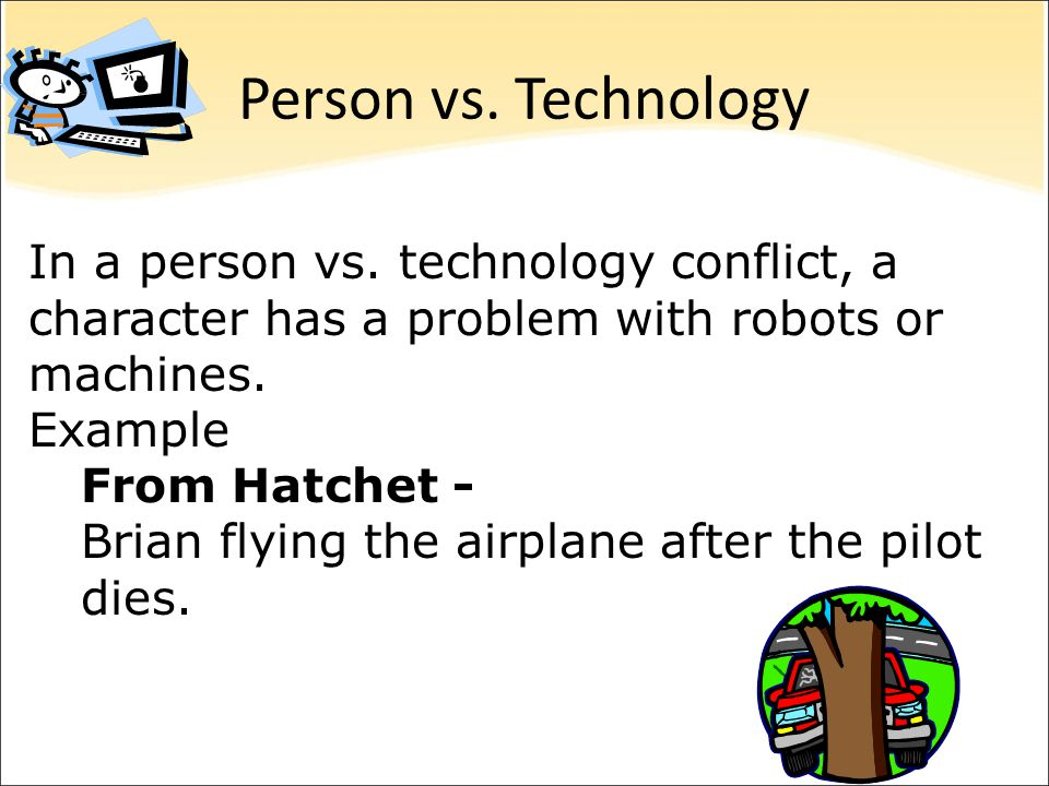 Person vs. Technology In a person vs. technology conflict, a character has a problem with robots or machines.