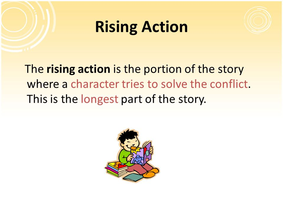 Rising Action The rising action is the portion of the story where a character tries to solve the conflict. This is the longest part of the story.