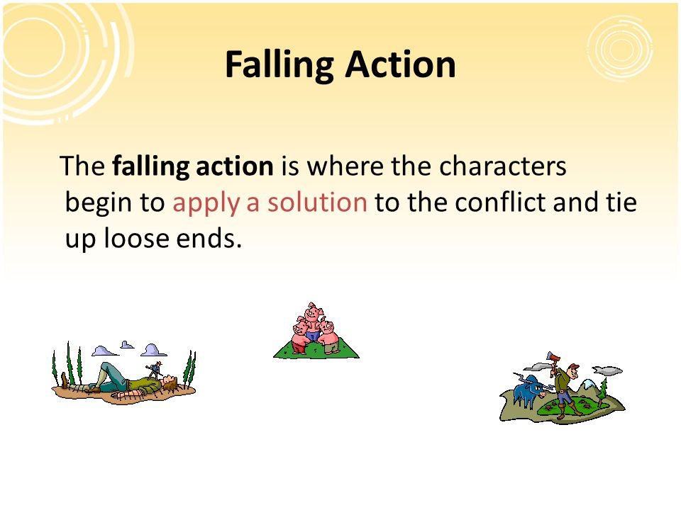 Falling Action The falling action is where the characters begin to apply a solution to the conflict and tie up loose ends.