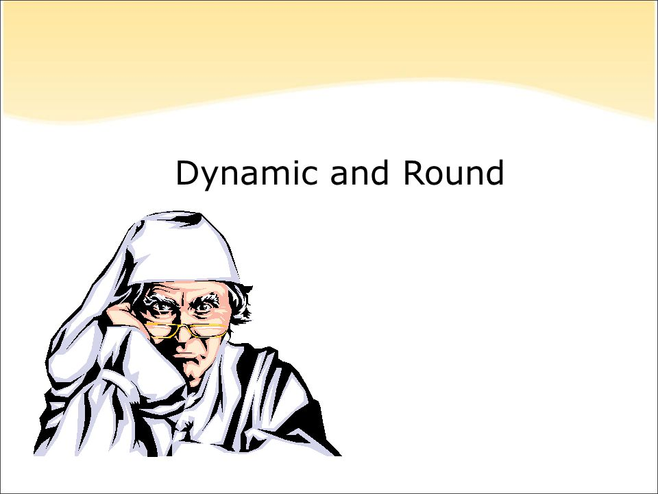 Dynamic and Round