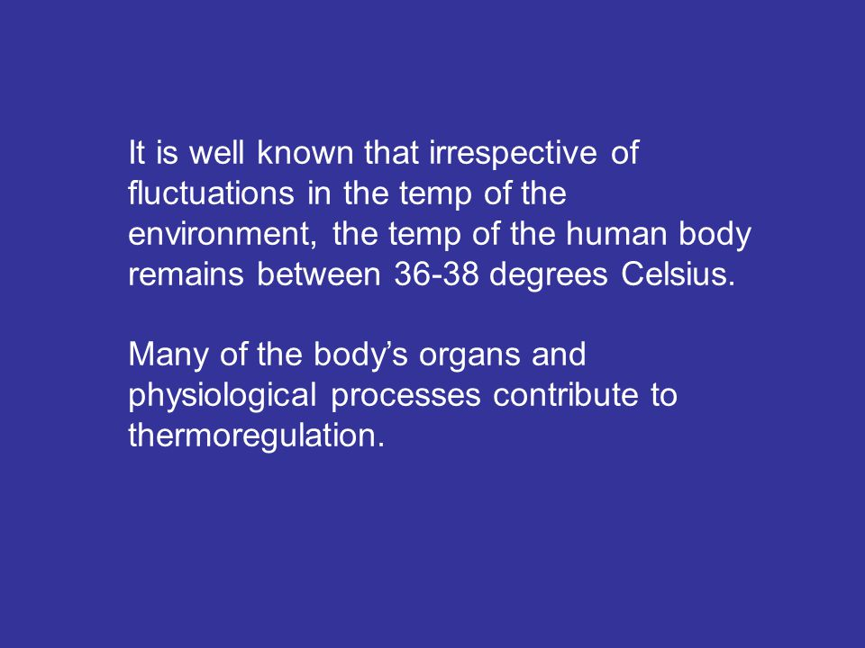 It is well known that irrespective of fluctuations in the temp of the environment, the temp of the human body remains between 36-38 degrees Celsius.