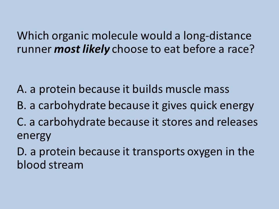 Which organic molecule would a long-distance runner most likely choose to eat before a race A. a protein because it builds muscle mass B. a carbohydrate because it gives quick energy C. a carbohydrate because it stores and releases energy D. a protein because it transports oxygen in the blood stream