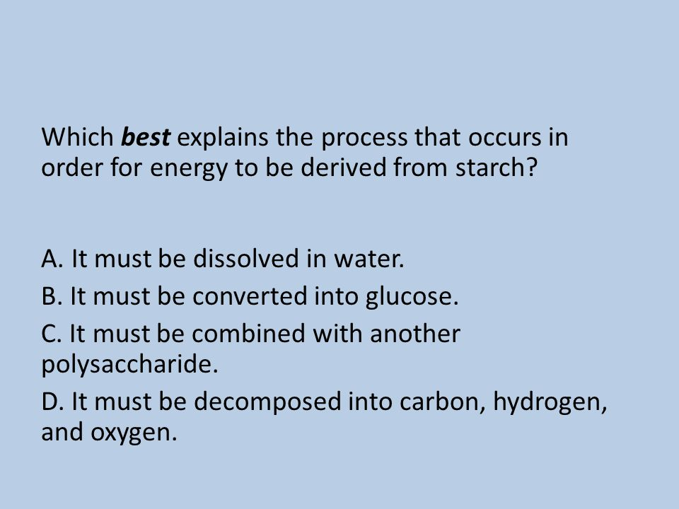 Which best explains the process that occurs in order for energy to be derived from starch A. It must be dissolved in water. B. It must be converted into glucose. C. It must be combined with another polysaccharide. D. It must be decomposed into carbon, hydrogen, and oxygen.