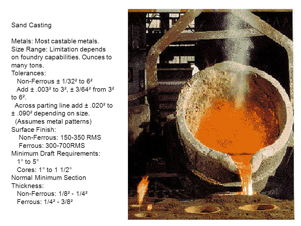 Sand Casting Metals: Most castable metals. Size Range: Limitation depends on foundry capabilities. Ounces to many tons.