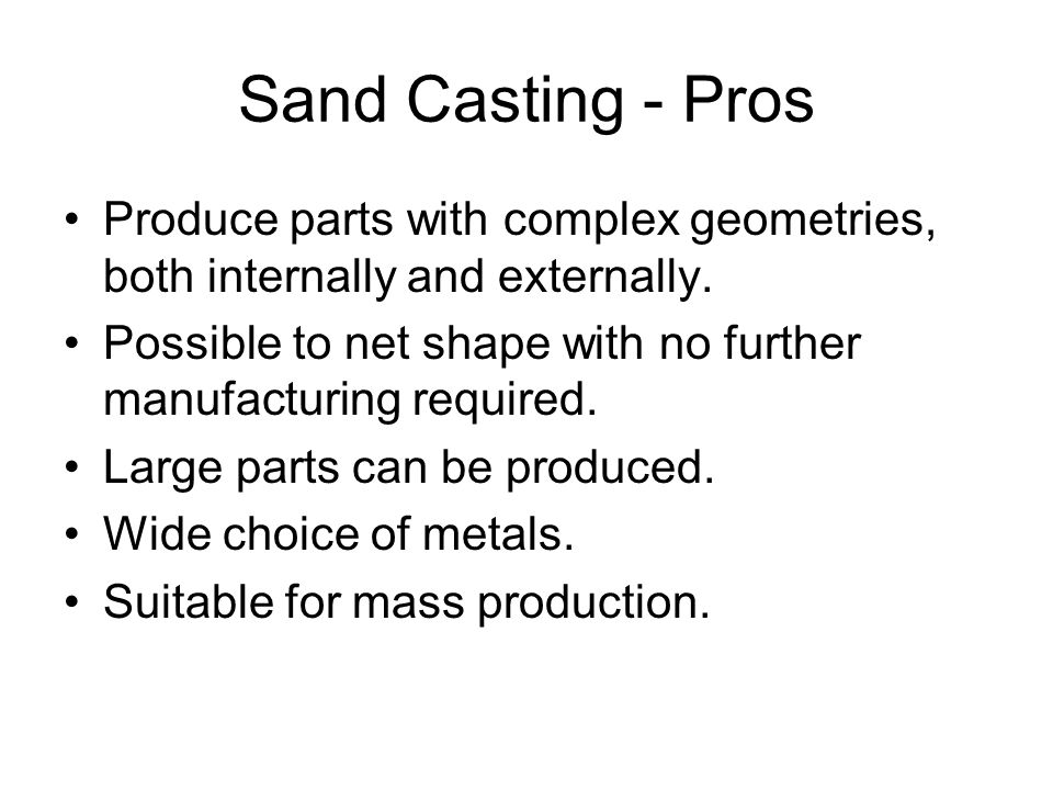 Sand Casting - Pros Produce parts with complex geometries, both internally and externally.
