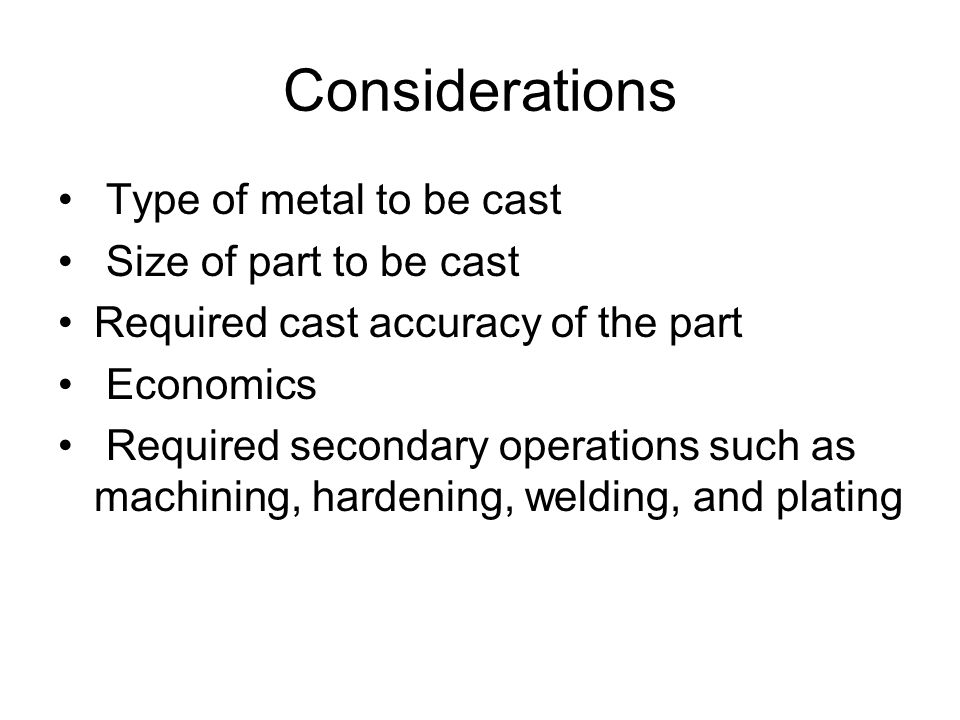 Considerations Type of metal to be cast Size of part to be cast