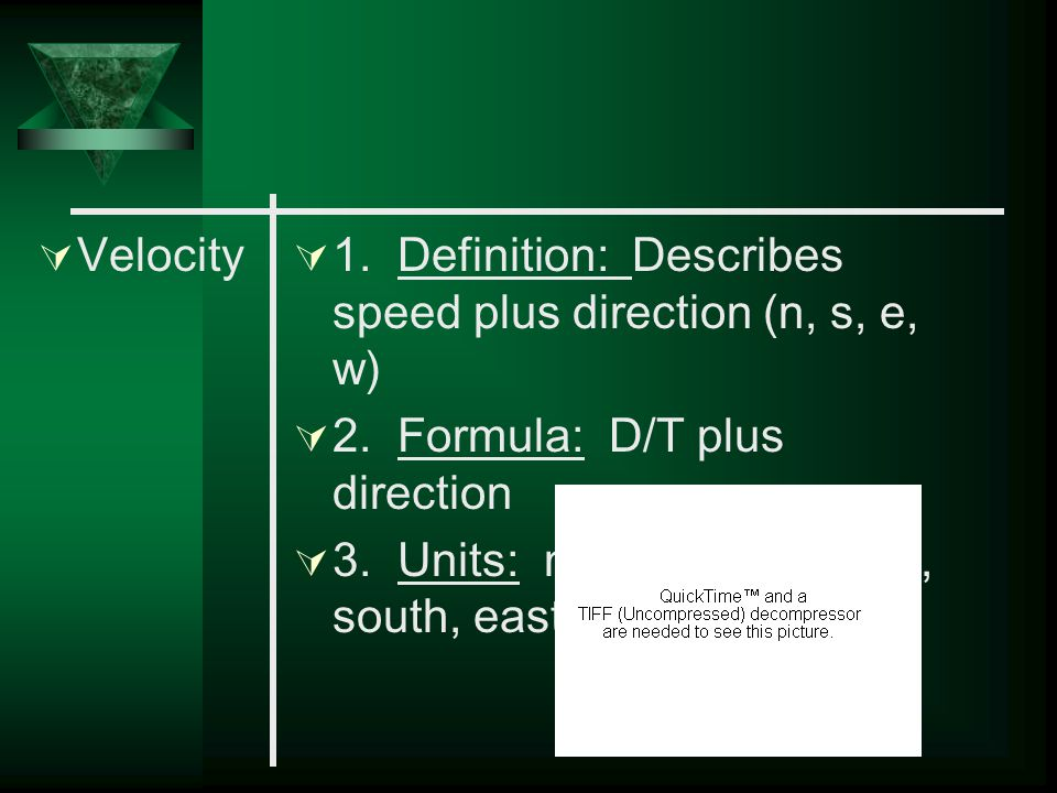 Velocity 1. Definition: Describes speed plus direction (n, s, e, w) 2. Formula: D/T plus direction.