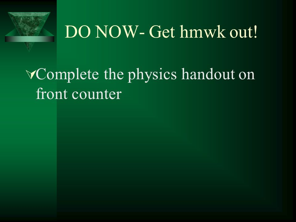 DO NOW- Get hmwk out! Complete the physics handout on front counter