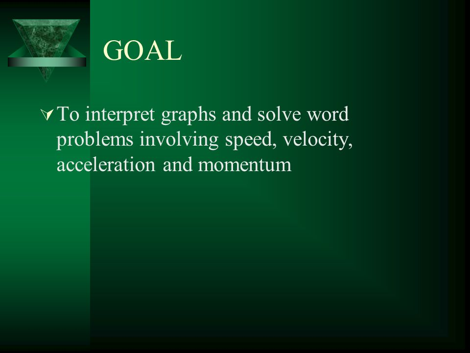 GOAL To interpret graphs and solve word problems involving speed, velocity, acceleration and momentum.