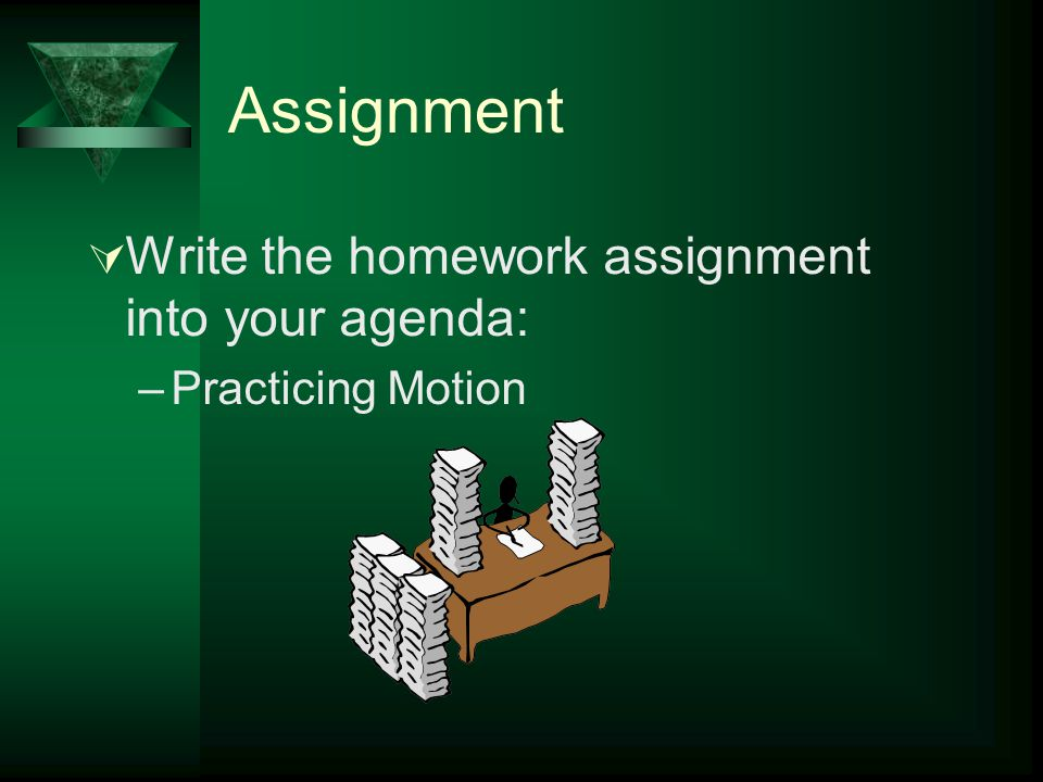 Assignment Write the homework assignment into your agenda: