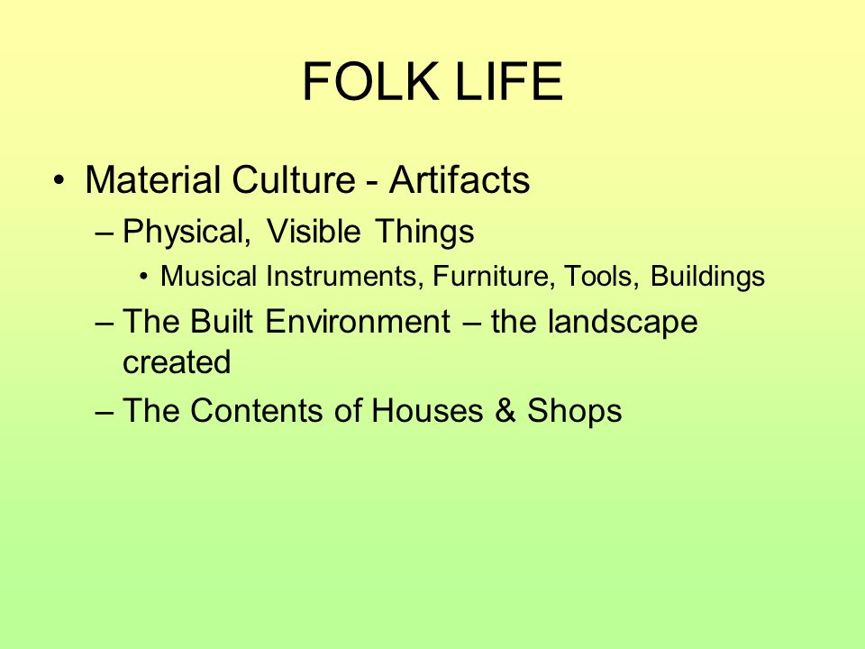 FOLK LIFE Material Culture - Artifacts Physical, Visible Things