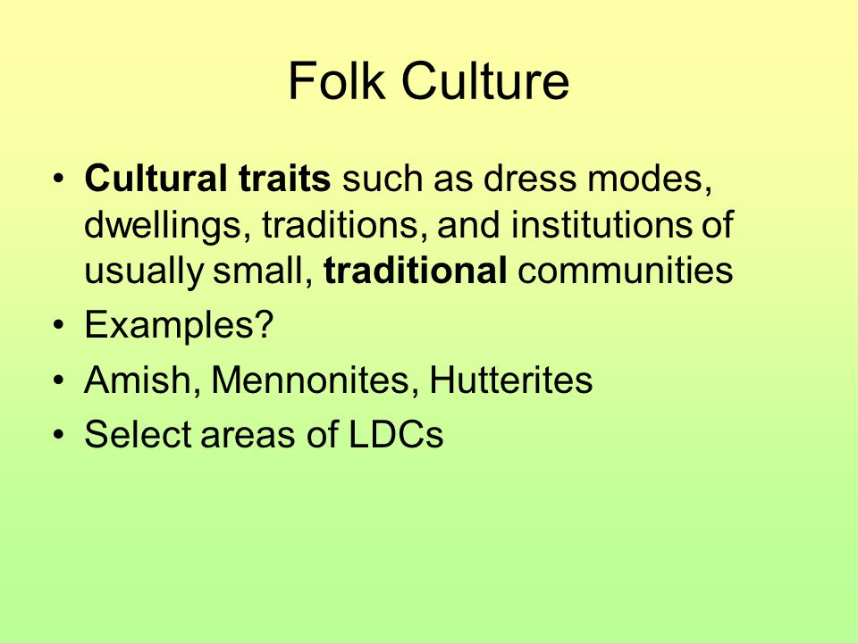 Folk Culture Cultural traits such as dress modes, dwellings, traditions, and institutions of usually small, traditional communities.