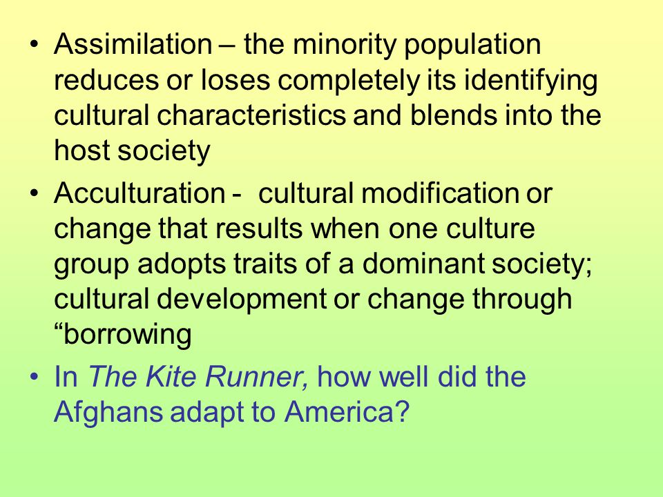 Assimilation – the minority population reduces or loses completely its identifying cultural characteristics and blends into the host society